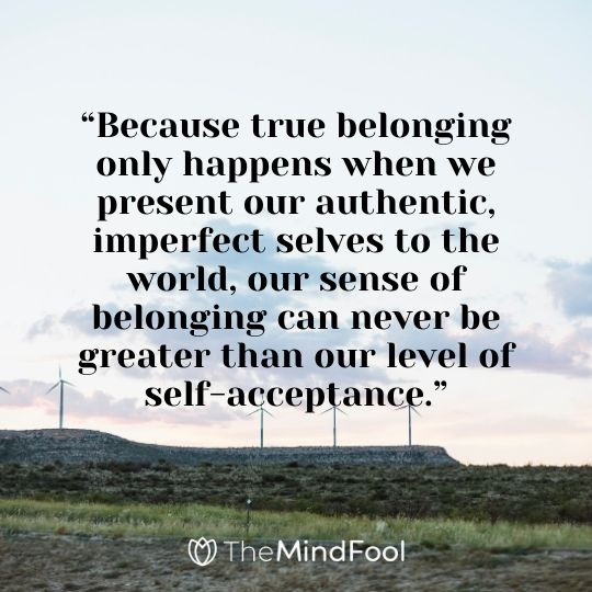 """Because true belonging only happens when we present our authentic, imperfect selves to the world, our sense of belonging can never be greater than our level of self-acceptance."""