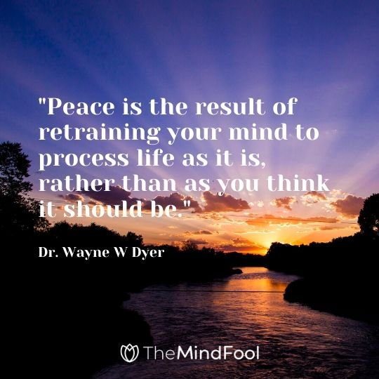 """Peace is the result of retraining your mind to process life as it is, rather than as you think it should be."" - Dr. Wayne W Dyer"