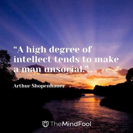"""""""A high degree of intellect tends to make a man unsocial."""" - Arthur Shopenhauer"""