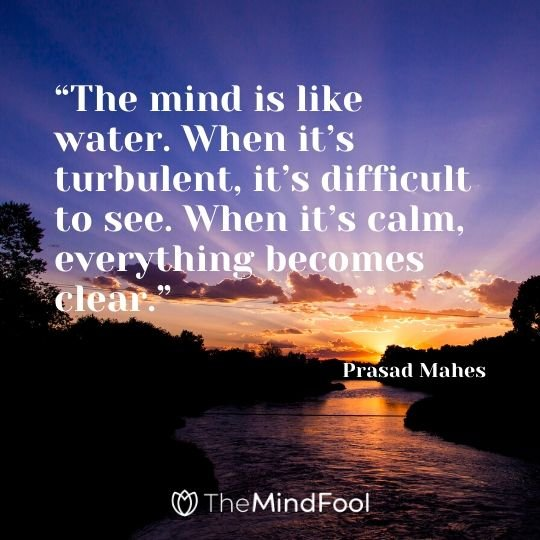 """The mind is like water. When it's turbulent, it's difficult to see. When it's calm, everything becomes clear."" – Prasad Mahes"