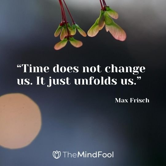 """Time does not change us. It just unfolds us."" - Max Frisch"