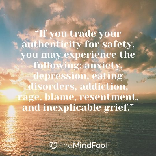 """If you trade your authenticity for safety, you may experience the following: anxiety, depression, eating disorders, addiction, rage, blame, resentment, and inexplicable grief."""