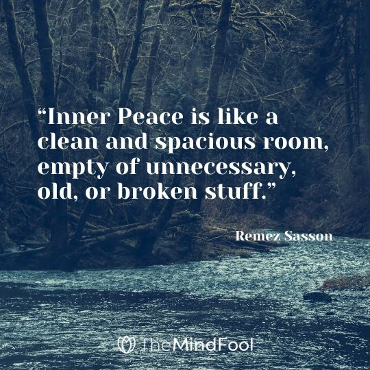 """Inner Peace is like a clean and spacious room, empty of unnecessary, old, or broken stuff."" - Remez Sasson"