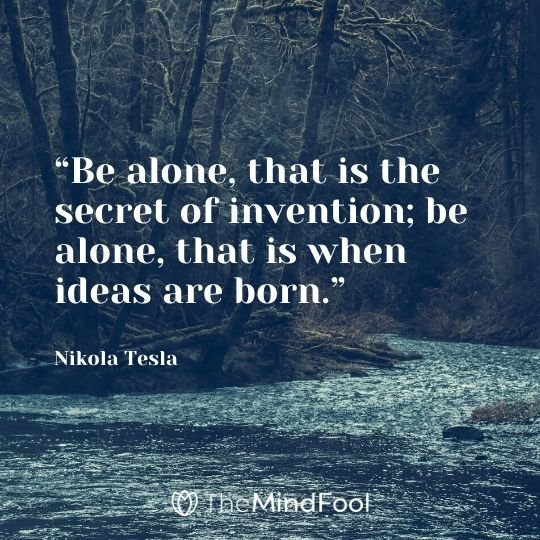 """Be alone, that is the secret of invention; be alone, that is when ideas are born."" - Nikola Tesla"