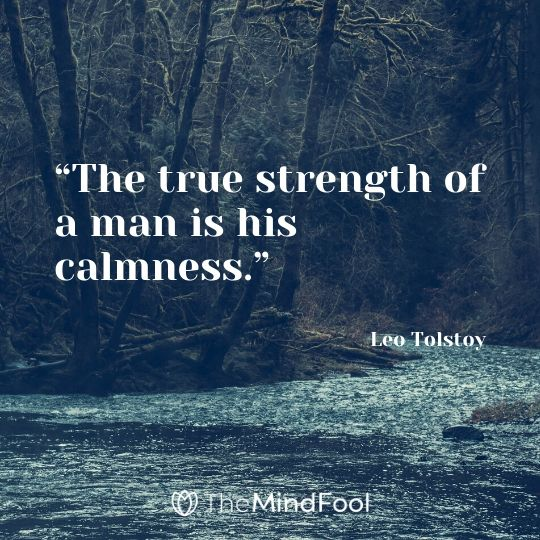 """The true strength of a man is his calmness."" – Leo Tolstoy"