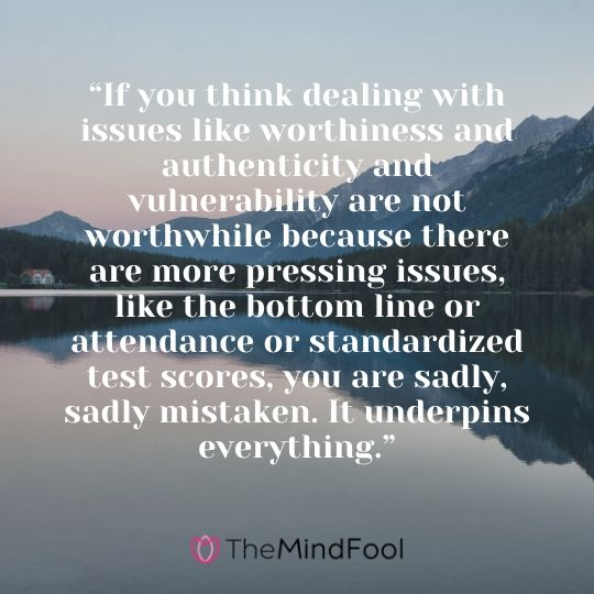 """""""If you think dealing with issues like worthiness and authenticity and vulnerability are not worthwhile because there are more pressing issues, like the bottom line or attendance or standardized test scores, you are sadly, sadly mistaken. It underpins everything."""""""