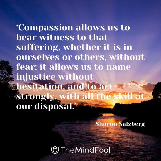 'Compassion allows us to bear witness to that suffering, whether it is in ourselves or others, without fear; it allows us to name injustice without hesitation, and to act strongly, with all the skill at our disposal.' - Sharon Salzberg