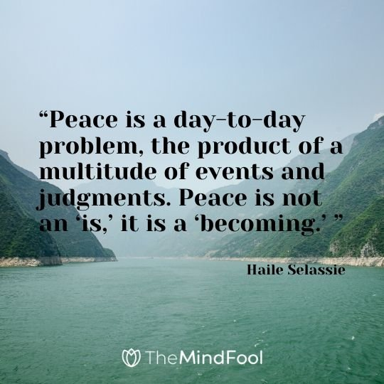 """Peace is a day-to-day problem, the product of a multitude of events and judgments. Peace is not an 'is,' it is a 'becoming.' "" - Haile Selassie"