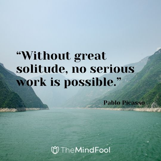 """Without great solitude, no serious work is possible."" - Pablo Picasso"