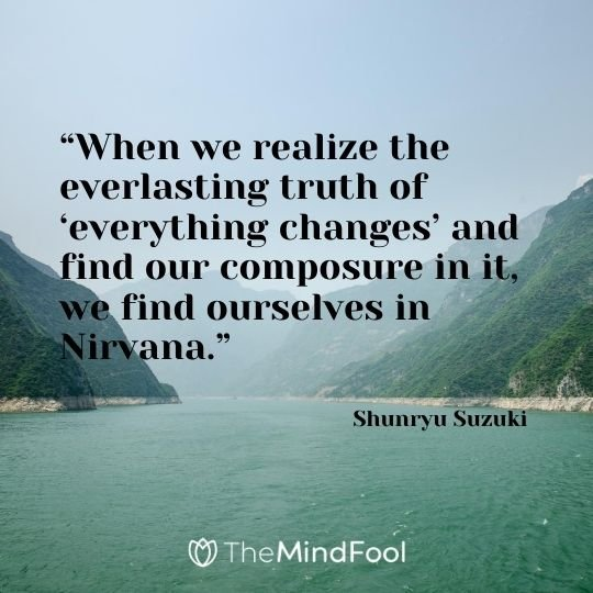 """When we realize the everlasting truth of 'everything changes' and find our composure in it, we find ourselves in Nirvana."" - Shunryu Suzuki"
