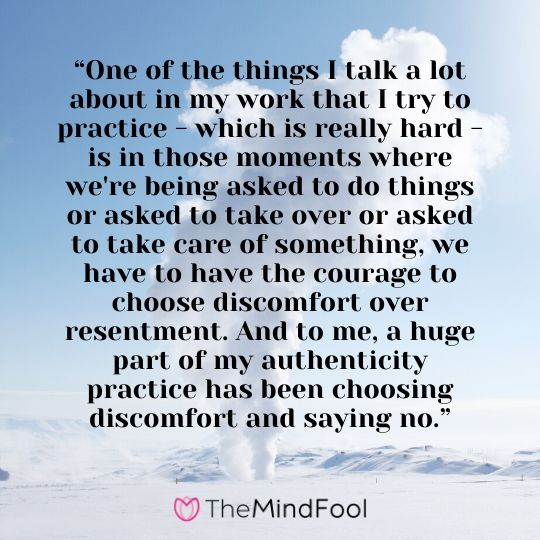 """""""One of the things I talk a lot about in my work that I try to practice - which is really hard - is in those moments where we're being asked to do things or asked to take over or asked to take care of something, we have to have the courage to choose discomfort over resentment. And to me, a huge part of my authenticity practice has been choosing discomfort and saying no."""""""