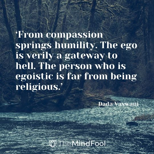 'From compassion springs humility. The ego is verily a gateway to hell. The person who is egoistic is far from being religious.' – Dada Vaswani