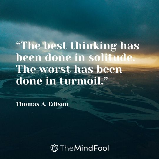 """The best thinking has been done in solitude. The worst has been done in turmoil."" – Thomas A. Edison"