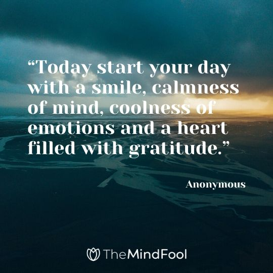 """Today start your day with a smile, calmness of mind, coolness of emotions and a heart filled with gratitude."" – Anonymous"