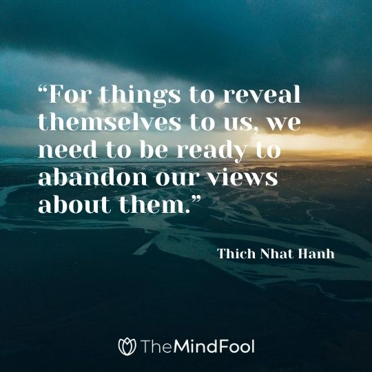 """For things to reveal themselves to us, we need to be ready to abandon our views about them."" - Thich Nhat Hanh"