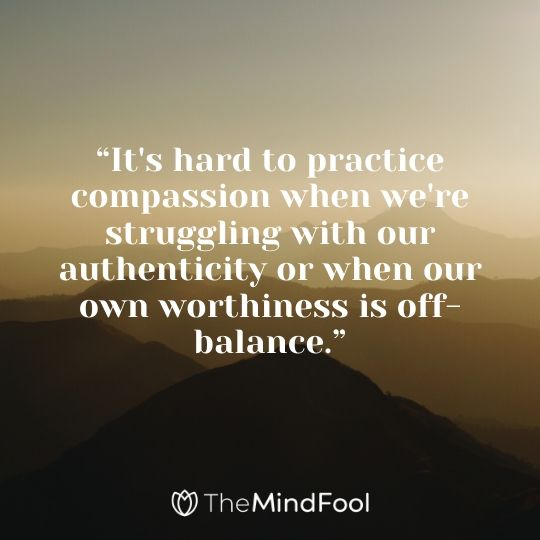 """It's hard to practice compassion when we're struggling with our authenticity or when our own worthiness is off-balance."""