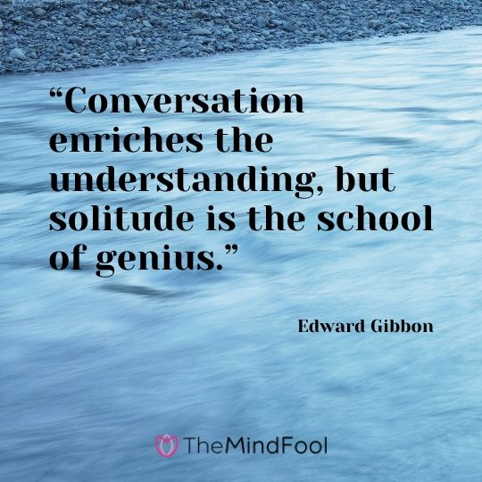 """Conversation enriches the understanding, but solitude is the school of genius."" – Edward Gibbon"