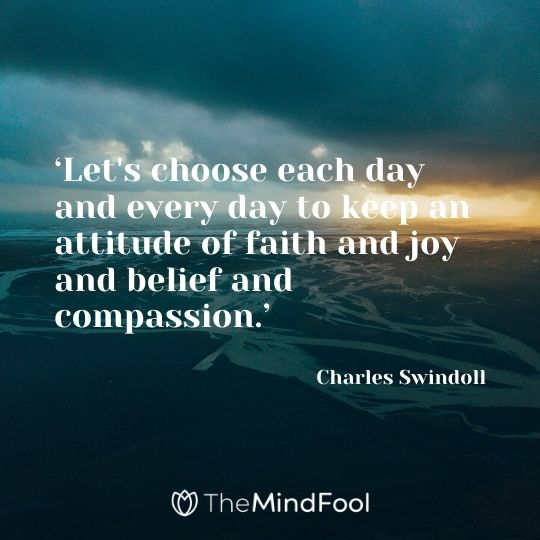 'Let's choose each day and every day to keep an attitude of faith and joy and belief and compassion.' - Charles Swindoll