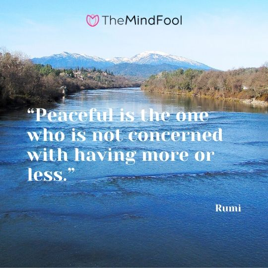 """Peaceful is the one who is not concerned with having more or less."" - Rumi"