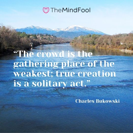 """The crowd is the gathering place of the weakest; true creation is a solitary act."" - Charles Bukowski"