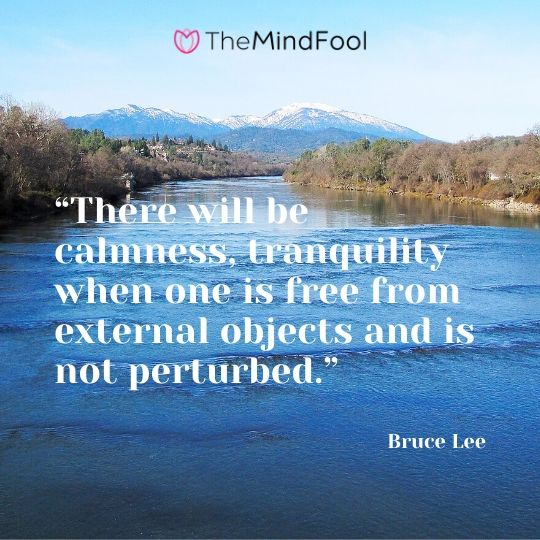 """There will be calmness, tranquility when one is free from external objects and is not perturbed."" – Bruce Lee"