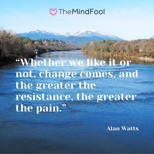 """Whether we like it or not, change comes, and the greater the resistance, the greater the pain."" - Alan Watts"
