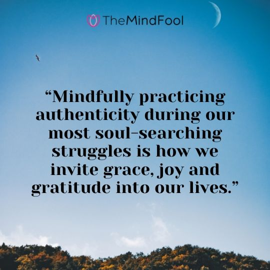 """Mindfully practicing authenticity during our most soul-searching struggles is how we invite grace, joy and gratitude into our lives."""