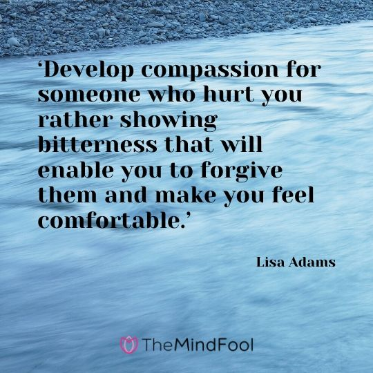 'Develop compassion for someone who hurt you rather showing bitterness that will enable you to forgive them and make you feel comfortable.' - Lisa Adams
