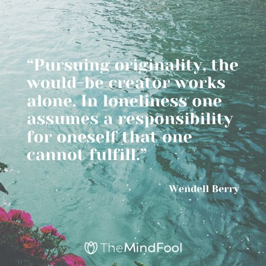 """Pursuing originality, the would-be creator works alone. In loneliness one assumes a responsibility for oneself that one cannot fulfill."" - Wendell Berry"