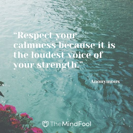 """Respect your calmness because it is the loudest voice of your strength."" – Anonymous"