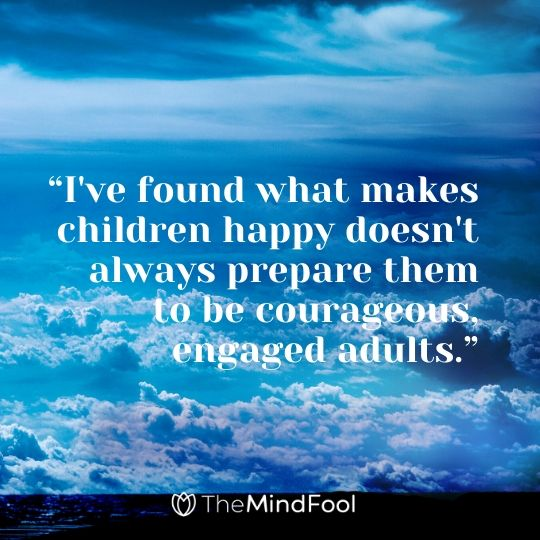 """""""I've found what makes children happy doesn't always prepare them to be courageous, engaged adults."""""""