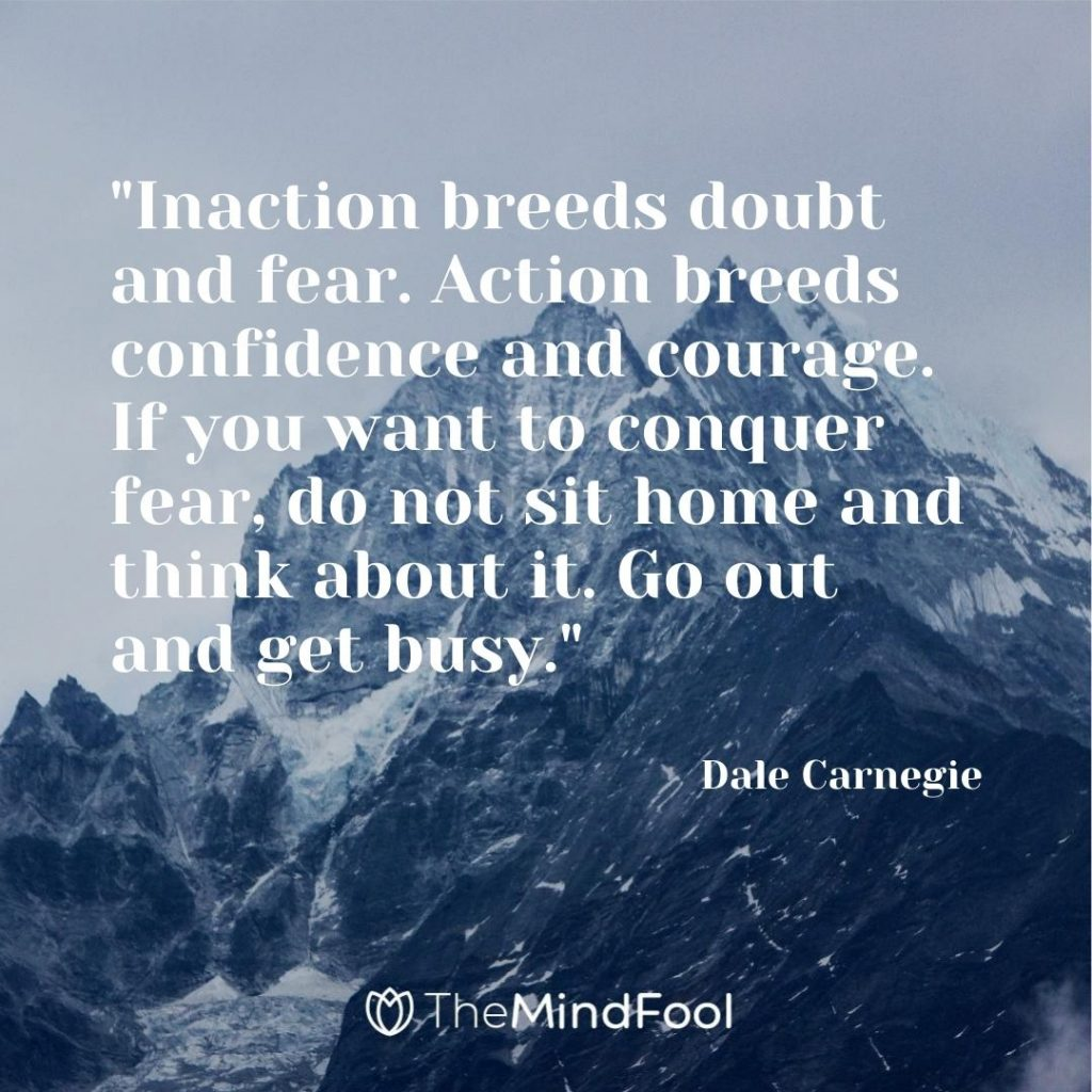 """Inaction breeds doubt and fear. Action breeds confidence and courage. If you want to conquer fear, do not sit home and think about it. Go out and get busy.""-Dale Carnegie"