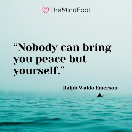 """Nobody can bring you peace but yourself."" – Ralph Waldo Emerson"