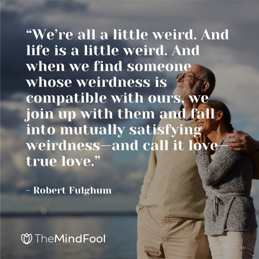 """""""We're all a little weird. And life is a little weird. And when we find someone whose weirdness is compatible with ours, we join up with them and fall into mutually satisfying weirdness—and call it love—true love."""" - Robert Fulghum"""