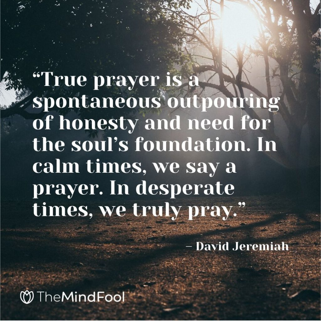 """True prayer is a spontaneous outpouring of honesty and need for the soul's foundation. In calm times, we say a prayer. In desperate times, we truly pray."" – David Jeremiah"