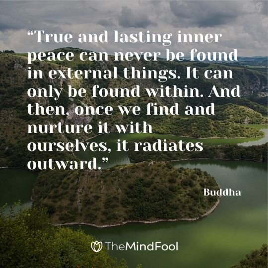 """True and lasting inner peace can never be found in external things. It can only be found within. And then, once we find and nurture it with ourselves, it radiates outward."" - Buddha"