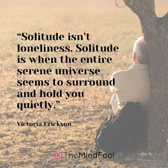 """Solitude isn't loneliness. Solitude is when the entire serene universe seems to surround and hold you quietly."" - Victoria Erickson"