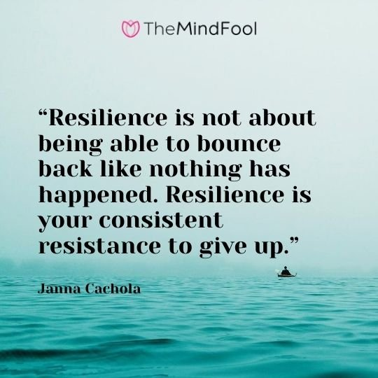 """Resilience is not about being able to bounce back like nothing has happened. Resilience is your consistent resistance to give up."" - Janna Cachola"
