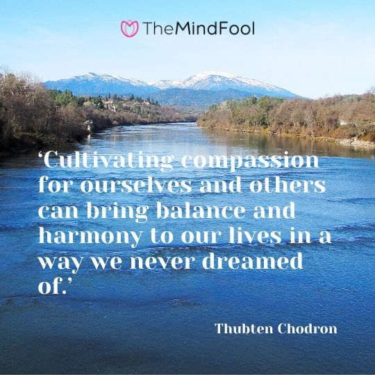 'Cultivating compassion for ourselves and others can bring balance and harmony to our lives in a way we never dreamed of.' - Thubten Chodron