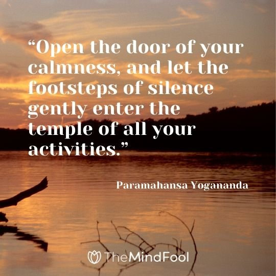 """Open the door of your calmness, and let the footsteps of silence gently enter the temple of all your activities."" – Paramahansa Yogananda"