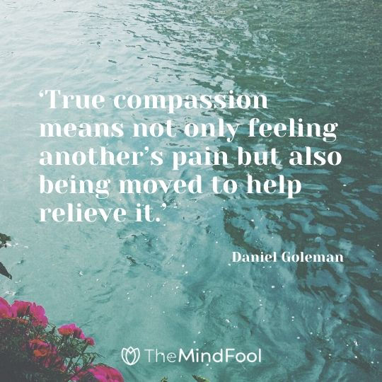 'True compassion means not only feeling another's pain but also being moved to help relieve it.' – Daniel Goleman