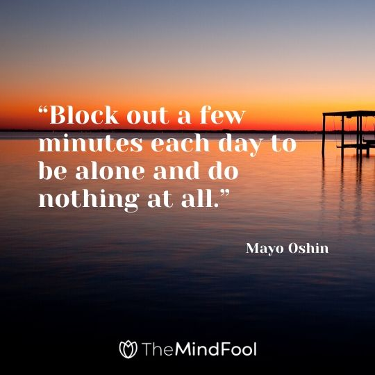 """Block out a few minutes each day to be alone and do nothing at all."" - Mayo Oshin"