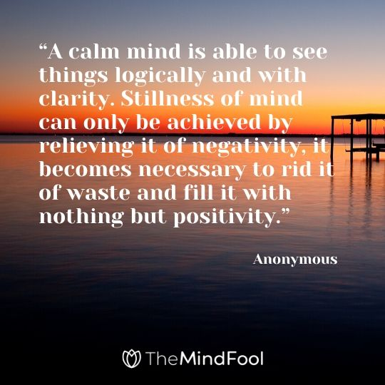 """A calm mind is able to see things logically and with clarity. Stillness of mind can only be achieved by relieving it of negativity, it becomes necessary to rid it of waste and fill it with nothing but positivity."" - Anonymous"