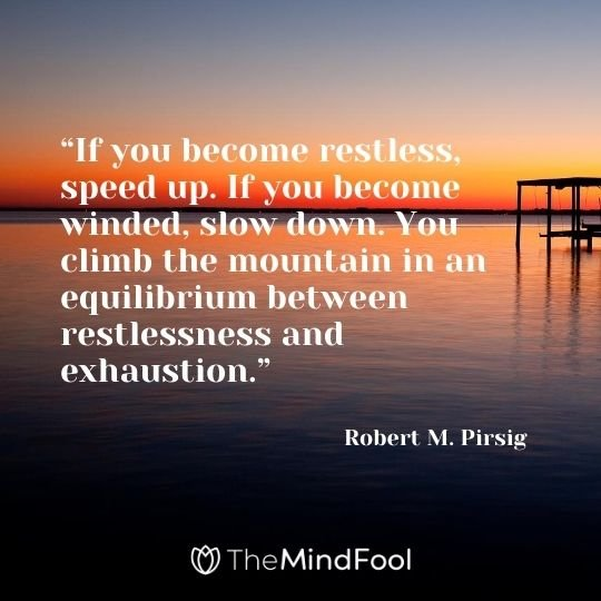 """If you become restless, speed up. If you become winded, slow down. You climb the mountain in an equilibrium between restlessness and exhaustion."" - Robert M. Pirsig"