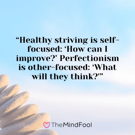 """""""Healthy striving is self-focused: 'How can I improve?' Perfectionism is other-focused: 'What will they think?'"""""""