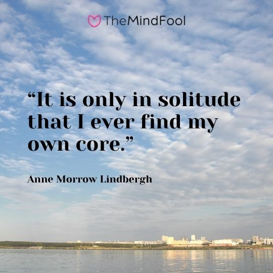 """It is only in solitude that I ever find my own core."" – Anne Morrow Lindbergh"