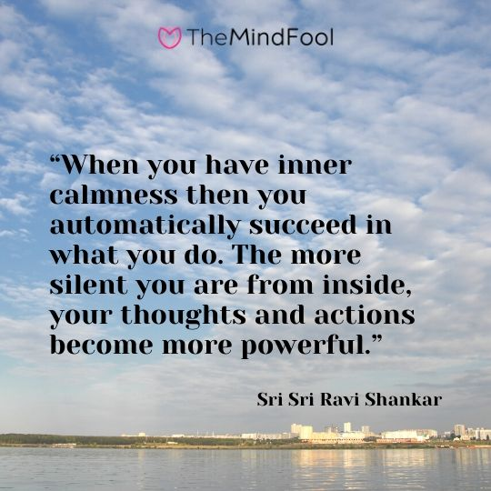 """When you have inner calmness then you automatically succeed in what you do. The more silent you are from inside, your thoughts and actions become more powerful."" – Sri Sri Ravi Shankar"
