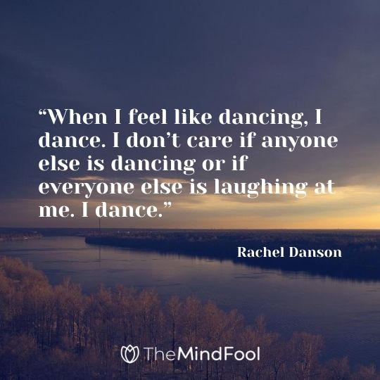 """When I feel like dancing, I dance. I don't care if anyone else is dancing or if everyone else is laughing at me. I dance."" – Rachel Danson"