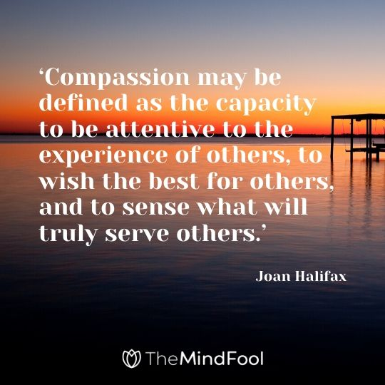 'Compassion may be defined as the capacity to be attentive to the experience of others, to wish the best for others, and to sense what will truly serve others.' – Joan Halifax
