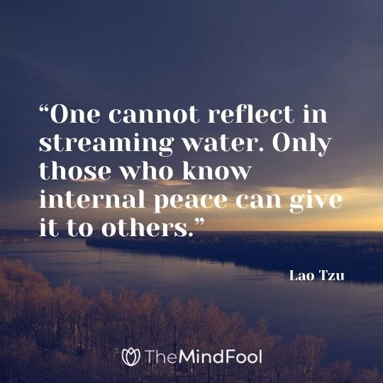 """One cannot reflect in streaming water. Only those who know internal peace can give it to others."" - Lao Tzu"